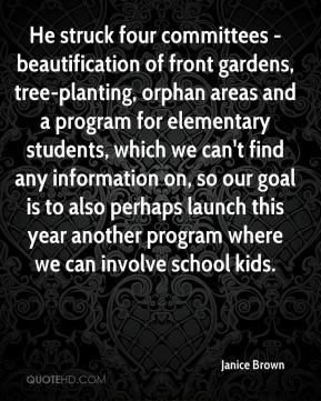 Janice Brown  - He struck four committees - beautification of front gardens, tree-planting, orphan areas and a program for elementary students, which we can't find any information on, so our goal is to also perhaps launch this year another program where we can involve school kids.