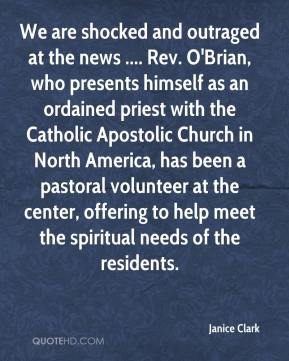 Janice Clark  - We are shocked and outraged at the news .... Rev. O'Brian, who presents himself as an ordained priest with the Catholic Apostolic Church in North America, has been a pastoral volunteer at the center, offering to help meet the spiritual needs of the residents.