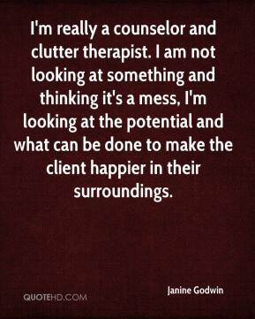 Janine Godwin  - I'm really a counselor and clutter therapist. I am not looking at something and thinking it's a mess, I'm looking at the potential and what can be done to make the client happier in their surroundings.
