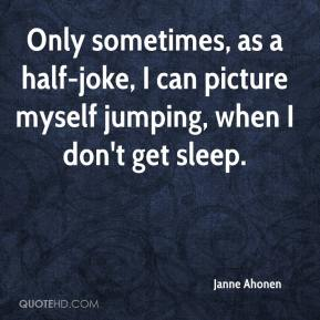 Janne Ahonen  - Only sometimes, as a half-joke, I can picture myself jumping, when I don't get sleep.