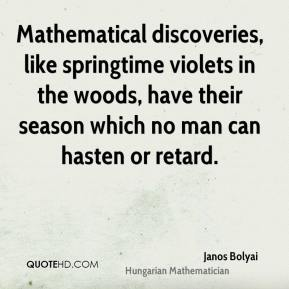 Janos Bolyai - Mathematical discoveries, like springtime violets in the woods, have their season which no man can hasten or retard.