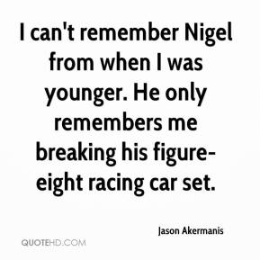 Jason Akermanis  - I can't remember Nigel from when I was younger. He only remembers me breaking his figure-eight racing car set.