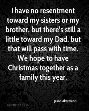 Jason Akermanis  - I have no resentment toward my sisters or my brother, but there's still a little toward my Dad, but that will pass with time. We hope to have Christmas together as a family this year.