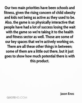 Jason Enos - Our two main priorities have been schools and fitness, given the rising concern of child obesity and kids not being as active as they used to be. Also, the game is so physically interactive that people have had a lot of success losing the wait with the game so we're taking it to the health and fitness sector as well. Those are some of our key spaces that we're actively working on. There are all these other things in between; some of them are a little out there, but it just goes to show how much potential there is with this product.