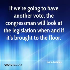 Jason Galanes - If we're going to have another vote, the congressman will look at the legislation when and if it's brought to the floor.