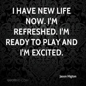 Jason Higton - I have new life now. I'm refreshed. I'm ready to play and I'm excited.