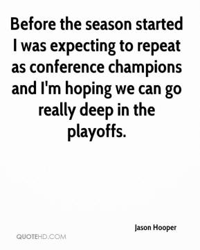 Jason Hooper - Before the season started I was expecting to repeat as conference champions and I'm hoping we can go really deep in the playoffs.