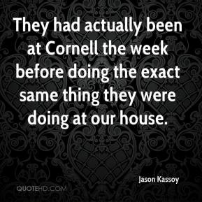 Jason Kassoy - They had actually been at Cornell the week before doing the exact same thing they were doing at our house.