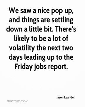 Jason Leander  - We saw a nice pop up, and things are settling down a little bit. There's likely to be a lot of volatility the next two days leading up to the Friday jobs report.