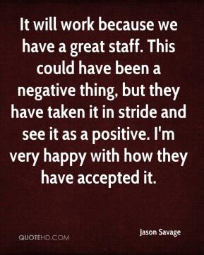 It will work because we have a great staff. This could have been a negative thing, but they have taken it in stride and see it as a positive. I'm very happy with how they have accepted it.