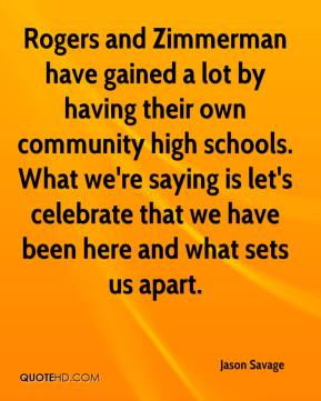 Jason Savage  - Rogers and Zimmerman have gained a lot by having their own community high schools. What we're saying is let's celebrate that we have been here and what sets us apart.