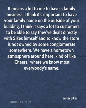 Jason Sikes  - It means a lot to me to have a family business. I think it's important to have your family name on the outside of your building. I think it says a lot to customers to be able to say they've dealt directly with Sikes himself and to know the store is not owned by some conglomerate somewhere. We have a hometown atmosphere around here, kind of like 'Cheers,' where we know most everybody's name.