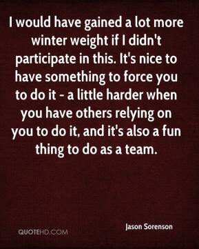 Jason Sorenson  - I would have gained a lot more winter weight if I didn't participate in this. It's nice to have something to force you to do it - a little harder when you have others relying on you to do it, and it's also a fun thing to do as a team.