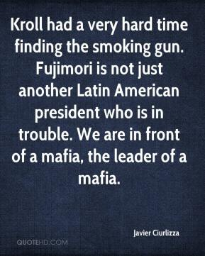 Javier Ciurlizza  - Kroll had a very hard time finding the smoking gun. Fujimori is not just another Latin American president who is in trouble. We are in front of a mafia, the leader of a mafia.