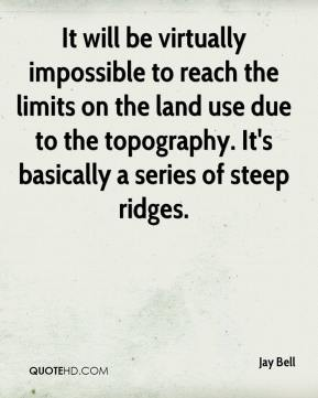 Jay Bell  - It will be virtually impossible to reach the limits on the land use due to the topography. It's basically a series of steep ridges.
