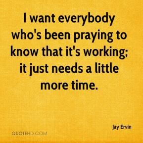 Jay Ervin  - I want everybody who's been praying to know that it's working; it just needs a little more time.
