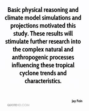 Jay Fein  - Basic physical reasoning and climate model simulations and projections motivated this study. These results will stimulate further research into the complex natural and anthropogenic processes influencing these tropical cyclone trends and characteristics.