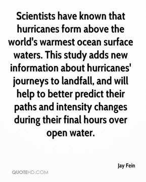 Jay Fein  - Scientists have known that hurricanes form above the world's warmest ocean surface waters. This study adds new information about hurricanes' journeys to landfall, and will help to better predict their paths and intensity changes during their final hours over open water.