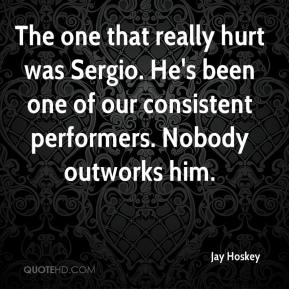 Jay Hoskey  - The one that really hurt was Sergio. He's been one of our consistent performers. Nobody outworks him.