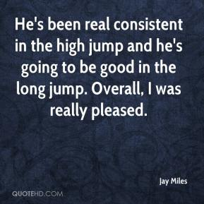 Jay Miles  - He's been real consistent in the high jump and he's going to be good in the long jump. Overall, I was really pleased.