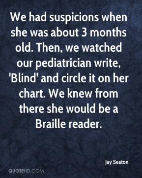 Jay Seaton  - We had suspicions when she was about 3 months old. Then, we watched our pediatrician write, 'Blind' and circle it on her chart. We knew from there she would be a Braille reader.