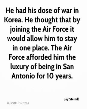 He had his dose of war in Korea. He thought that by joining the Air Force it would allow him to stay in one place. The Air Force afforded him the luxury of being in San Antonio for 10 years.