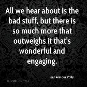 Jean Armour Polly  - All we hear about is the bad stuff, but there is so much more that outweighs it that's wonderful and engaging.