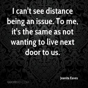 Jeanita Eaves  - I can't see distance being an issue. To me, it's the same as not wanting to live next door to us.