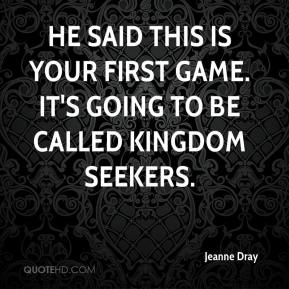 Jeanne Dray  - He said this is your first game. It's going to be called Kingdom Seekers.