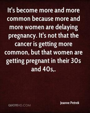 Jeanne Petrek  - It's become more and more common because more and more women are delaying pregnancy. It's not that the cancer is getting more common, but that women are getting pregnant in their 30s and 40s.