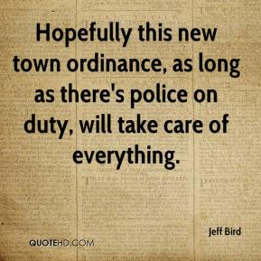 Jeff Bird  - Hopefully this new town ordinance, as long as there's police on duty, will take care of everything.