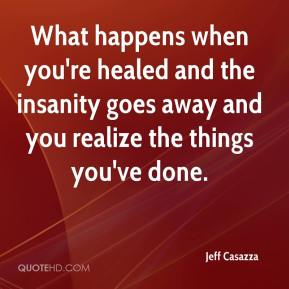Jeff Casazza  - What happens when you're healed and the insanity goes away and you realize the things you've done.