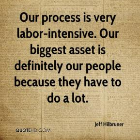 Jeff Hilbruner  - Our process is very labor-intensive. Our biggest asset is definitely our people because they have to do a lot.
