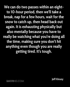 Jeff Kinsey  - We can do two passes within an eight- to 10-hour period, then we'll take a break, nap for a few hours, wait for the snow to catch up, then head back out again. It is exhausting physically but also mentally because you have to really be watching what you're doing all the time, making sure you don't hit anything even though you are really getting tired. It's tough.