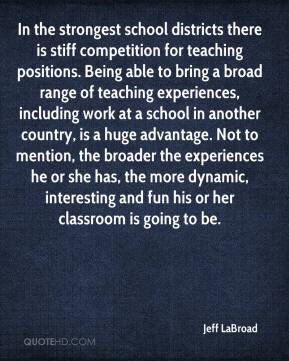 Jeff LaBroad  - In the strongest school districts there is stiff competition for teaching positions. Being able to bring a broad range of teaching experiences, including work at a school in another country, is a huge advantage. Not to mention, the broader the experiences he or she has, the more dynamic, interesting and fun his or her classroom is going to be.