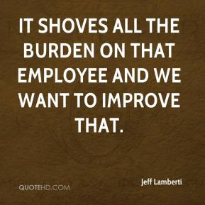 Jeff Lamberti  - It shoves all the burden on that employee and we want to improve that.