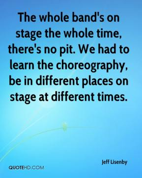 Jeff Lisenby  - The whole band's on stage the whole time, there's no pit. We had to learn the choreography, be in different places on stage at different times.