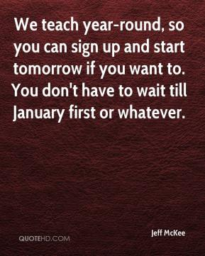 Jeff McKee  - We teach year-round, so you can sign up and start tomorrow if you want to. You don't have to wait till January first or whatever.