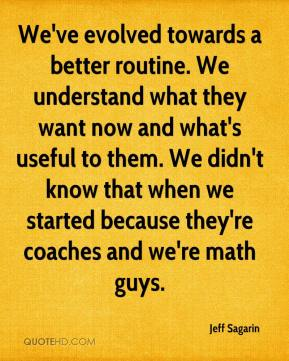 Jeff Sagarin  - We've evolved towards a better routine. We understand what they want now and what's useful to them. We didn't know that when we started because they're coaches and we're math guys.