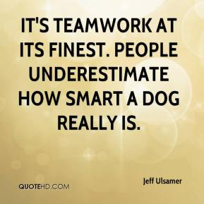 Jeff Ulsamer  - It's teamwork at its finest. People underestimate how smart a dog really is.