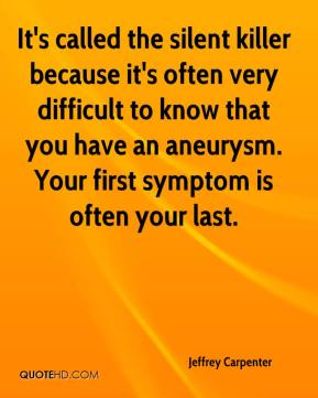 Jeffrey Carpenter  - It's called the silent killer because it's often very difficult to know that you have an aneurysm. Your first symptom is often your last.