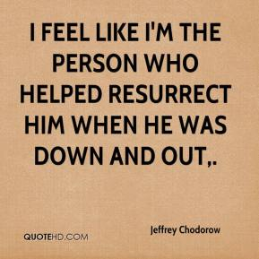 Jeffrey Chodorow  - I feel like I'm the person who helped resurrect him when he was down and out.