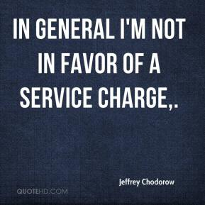 Jeffrey Chodorow  - In general I'm not in favor of a service charge.