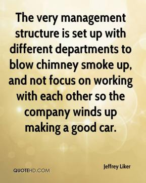Jeffrey Liker  - The very management structure is set up with different departments to blow chimney smoke up, and not focus on working with each other so the company winds up making a good car.