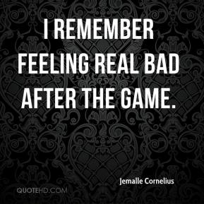 Jemalle Cornelius  - I remember feeling real bad after the game.