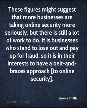 Jemma Smith  - These figures might suggest that more businesses are taking online security more seriously, but there is still a lot of work to do. It is businesses who stand to lose out and pay up for fraud, so it is in their interests to have a belt-and-braces approach [to online security].