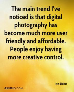Jen Bidner  - The main trend I've noticed is that digital photography has become much more user friendly and affordable. People enjoy having more creative control.