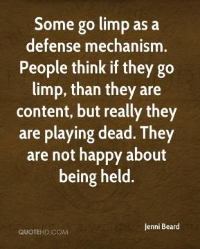 Jenni Beard  - Some go limp as a defense mechanism. People think if they go limp, than they are content, but really they are playing dead. They are not happy about being held.