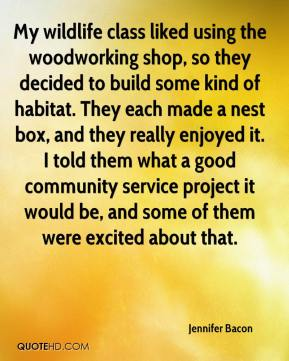 Jennifer Bacon  - My wildlife class liked using the woodworking shop, so they decided to build some kind of habitat. They each made a nest box, and they really enjoyed it. I told them what a good community service project it would be, and some of them were excited about that.