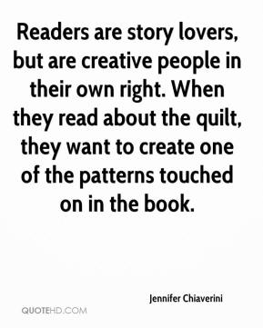 Jennifer Chiaverini  - Readers are story lovers, but are creative people in their own right. When they read about the quilt, they want to create one of the patterns touched on in the book.